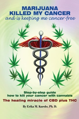 Marijuana Killed My Cancer and is keeping me cancer free: Step-by-step guide how to kill your cancer with cannabis The healing miracle of CBD plus THC