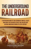 The Underground Railroad: A Captivating Guide to the Network of Routes, Places, and People in the United States That Helped Free African Americans during the Nineteenth Century