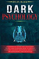 Dark Psychology: An Essential Guide For Analyzing People and Learning How To Defend Yourself Against Emotional Influence, Brainwashing and Deception