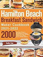 Hamilton Beach Breakfast Sandwich Maker Cookbook 2021-2022: 2000-Day Easy, Vibrant & Mouthwatering Sandwich, Omelet and Burger Recipes to Boost Your Energy & Live a Healthy Lifestyle