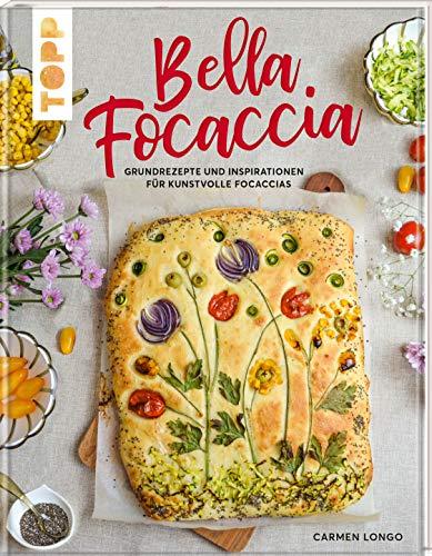 Bella Focaccia: Grundrezepte und Inspirationen für kunstvolle Focaccias