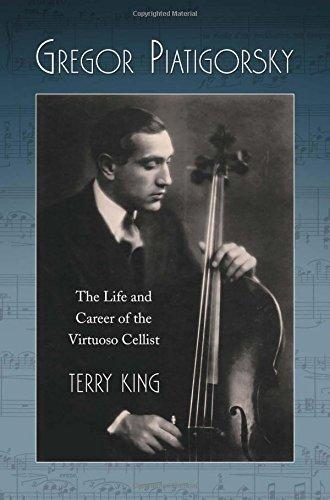 Gregor Piatigorsky: The Life and Career of the Virtuoso Cellist (English Edition)
