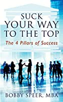 Suck Your Way To The Top: The 4 Pillars of Success
