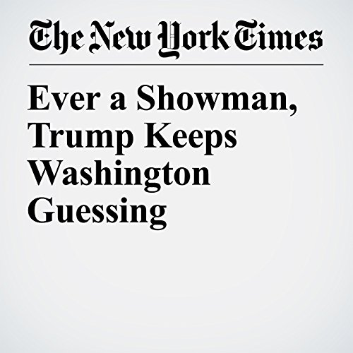 Ever a Showman, Trump Keeps Washington Guessing copertina
