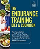 The Endurance Training Diet & Cookbook: The How, When, and What for Fueling Runners and Triathletes...