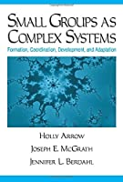 Small Groups as Complex Systems: Formation, Coordination, Development, and Adaptation