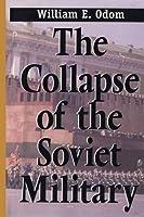 Collapse of the Soviet Military by Gen. William E. Odom William E. Odom(2000-04-01)