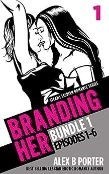 Branding Her: Steamy Lesbian Romance Series (Book Bundle 1): Episodes 01 - 06 (BRANDING HER : Steamy Lesbian Romance Series) by [Alex B Porter]