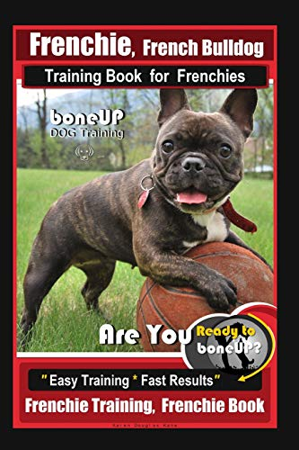 Frenchie, French Bulldog Training Book for Frenchies, By BoneUP DOG Training: Are You Ready to Bone Up? Easy Training * Fast Results Frenchie Training, Frenchie Book