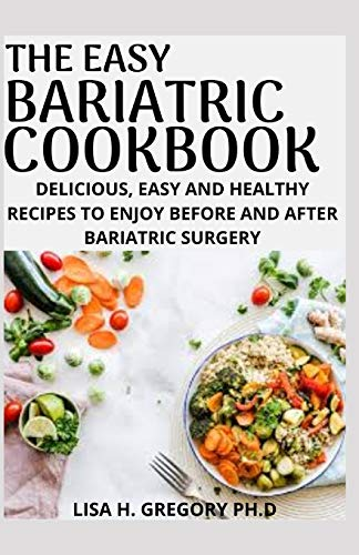 THE EASY BARIATRIC COOKBOOK: DELICIOUS, EASY AND HEALTHY RECIPES TO ENJOY BEFORE AND AFTER BARIATRIC SURGERY