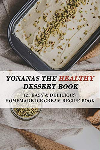 Yonanas The Healthy Dessert Book: 121 Easy & Delicious Homemade Ice Cream Recipe Book: Frozen Treats