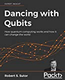 Dancing with Qubits: How quantum computing works and how it can change the world
