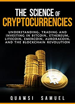 The Science of Cryptocurrencies  Understanding Trading and Investing In Bitcoin Ethereum Litecoin Emercoin Auroracoin and the Blockchain Revolution