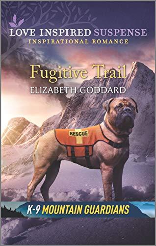 Fugitive Trail (K-9 Mountain Guardians Book 3) by [Elizabeth Goddard]