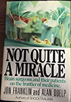 Not quite a miracle: Brain surgeons and their patients on the frontier of medicine 0385174950 Book Cover