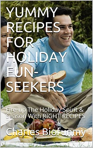 YUMMY RECIPES FOR HOLIDAY FUN-SEEKERS: Fire-up The Holiday Spirit & Season With RIGHT RECIPES (English Edition)