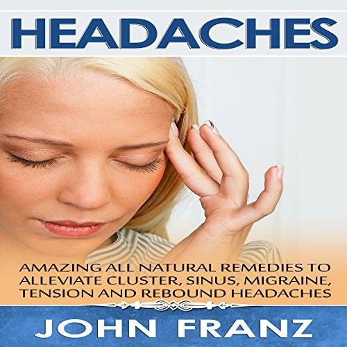 Headaches: Amazing All-Natural Remedies to Alleviate Cluster, Sinus, Migraine, Tension and Rebound Headaches audiobook cover art