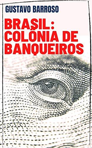 Gustavo Barroso - Brasil: Colônia de Banqueiros