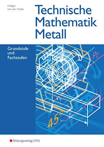Technische Mathematik Metall: Grundstufe und Fachstufen: Schülerband: Ausgabe Metall / Grundstufe und Fachstufen: Schülerband (Technische Mathematik: Ausgabe Metall)