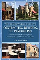 The Homeowner's Guide to Contracting, Building, and Remodeling: Save a Fortune by Learning What Contractors Don't Want You to Know