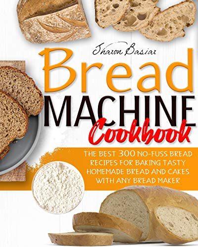 BREAD MACHINE COOKBOOK: The Best 300 No-Fuss Bread Recipes For Baking Tasty Homemade Bread And Cakes With Any Bread Maker