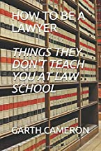 HOW TO BE A LAWYER (THINGS THEY DON'T TEACH YOU AT LAW SCHOOL)