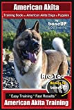 American Akita Training Book for American Akita Dogs & Puppies By BoneUP DOG Training: Are You Ready to Bone Up?  Easy Training * Fast Results American Akita Training