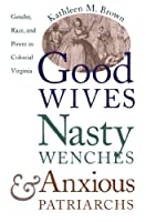 Good Wives, Nasty Wenches, and Anxious Patriarchs: Gender, Race, and Power in Colonial Virginia (Published by the Omohundro Institute of Early American Histo)