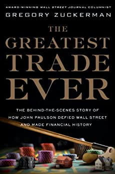 The Greatest Trade Ever: The Behind-the-Scenes Story of How John Paulson Defied Wall Street and Made Financial History by [Gregory Zuckerman]