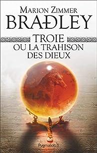 Troie ou la trahison des dieux par Marion Zimmer Bradley
