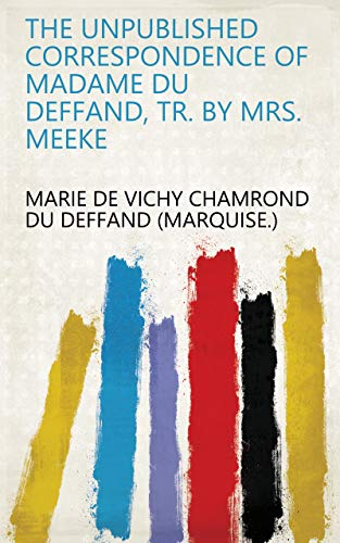 The Unpublished Correspondence of Madame Du Deffand, Tr. by Mrs. Meeke (English Edition)