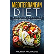 Mediterranean Diet: A Complete Beginners Guide To Mediterranean Diet(Fast and Healthy Weight Loss For Busy People)