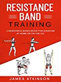 Resistance band Training: A Resistance Bands Book For Exercise At Home Or On The Go. (Home Workout &...