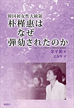[金平祐, 文春琴]の韓国初女性大統領朴槿惠はなぜ弾劾されたのか