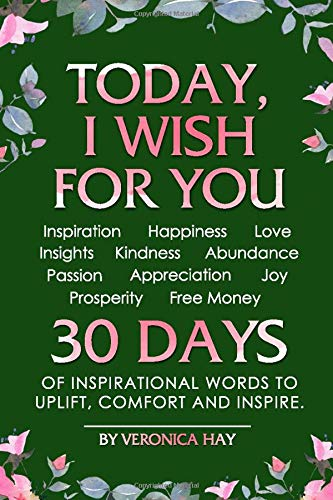 TODAY, I WISH FOR YOU - Inspiration, Happiness, Love, Insights, Kindness, Abundance, Passion, Appreciation, Joy, Prosperity, Free Money. 30 DAYS of inspirational words to uplift, comfort and inspire. PDF Books