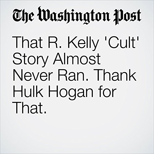 That R. Kelly 'Cult' Story Almost Never Ran. Thank Hulk Hogan for That. copertina
