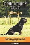 La Guía Completa Para Tu Rottweiler: La guía indispensable para el dueño perfecto y un Rottweiler obediente, sano y feliz.