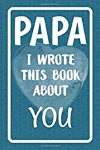 Papa I Wrote This Book About You: Fill In The Blank Book For What You Love About Papa. Perfect For Papa's Birthday, Father's Day, Christmas Or Just To Show Papa You Love Him!