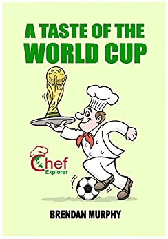A Taste of the World Cup 2018 (Chef Explorer Book 3) by [Brendan Murphy]
