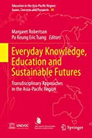 Everyday Knowledge, Education and Sustainable Futures: Transdisciplinary Approaches in the Asia-Pacific Region (Education in the Asia-Pacific Region: Issues, Concerns and Prospects, 30)