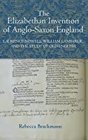 The Elizabethan Invention of Anglo-Saxon England: Laurence Nowell, William Lambarde and the Study of Old English (Studies in Renaissance Literature)