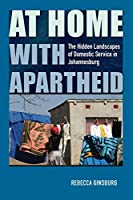 At Home With Apartheid: The Hidden Landscapes of Domestic Service in Johannesburg