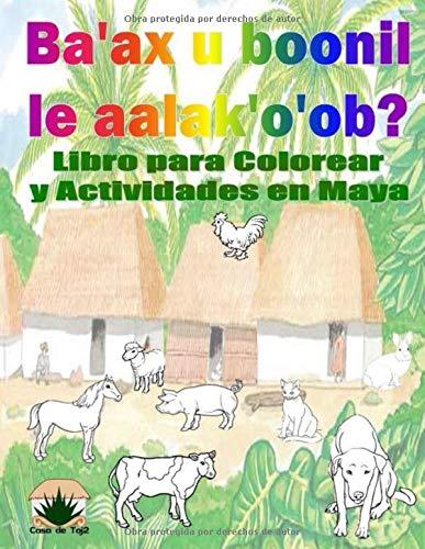 Ba'ax u boonil le Aalak'o'ob?: Libro para Colorear con Actividades en Yucatec Maya (Libros para Colorear y Actividades en Yucatec Maya: Animales  Domésticos)