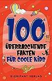 100 überraschende Fakten für coole Kids: Spannendes Wissen für clevere Jungs und Mädchen