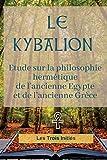 Le KYBALION (édition intégrale de 1917) Etude sur la philosophie hermétique de l'ancienne Egypte et de l'ancienne Grèce - CreateSpace Independent Publishing Platform - 19/07/2018