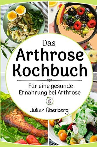 Das Arthrose Kochbuch für eine gesunde Ernährung bei Arthrose: Abwechslungsreiche & leckere Kochrezepte, um rheumatische Beschwerden bei Arthrose, Arthritis & Gicht zu lindern   mit Nährwertangaben