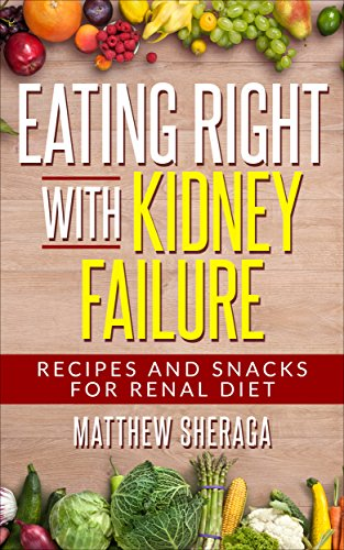 Eating Right With Kidney Failure Recipes And Snacks For Renal Diet Kindle Edition By Sheraga Matthew Cookbooks Food Wine Kindle Ebooks Amazon Com
