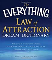 The Everything Law of Attraction Dream Dictionary: An A-Z guide to using your dreams to attract success, prosperity, and love (Everything®)