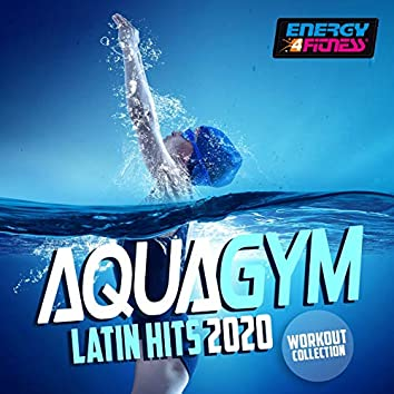 Aqua Gym Latin Hits 2020 Workout Collection (15 Tracks Non-Stop Mixed Compilation for Fitness & Workout - 128 Bpm / 32 Count)