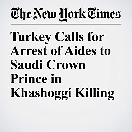 『Turkey Calls for Arrest of Aides to Saudi Crown Prince in Khashoggi Killing』のカバーアート